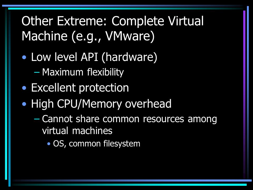 Other Extreme: Complete Virtual Machine (e.g., VMware) Low level API (hardware) –Maximum flexibility Excellent protection High CPU/Memory overhead –Cannot share common resources among virtual machines OS, common filesystem