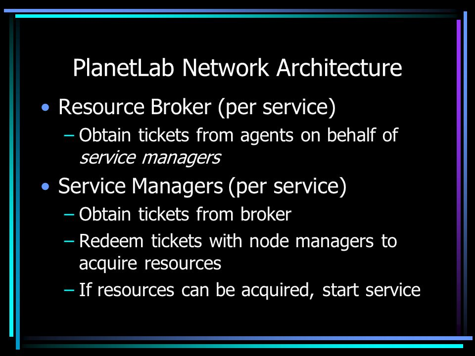 PlanetLab Network Architecture Resource Broker (per service) –Obtain tickets from agents on behalf of service managers Service Managers (per service) –Obtain tickets from broker –Redeem tickets with node managers to acquire resources –If resources can be acquired, start service
