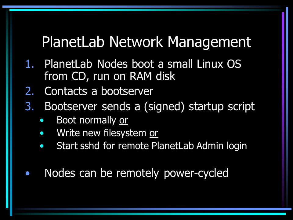 PlanetLab Network Management 1.PlanetLab Nodes boot a small Linux OS from CD, run on RAM disk 2.Contacts a bootserver 3.Bootserver sends a (signed) startup script Boot normally or Write new filesystem or Start sshd for remote PlanetLab Admin login Nodes can be remotely power-cycled