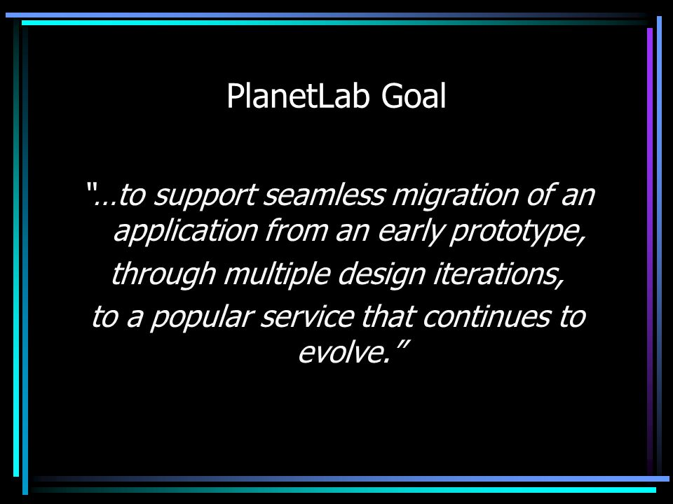 PlanetLab Goal …to support seamless migration of an application from an early prototype, through multiple design iterations, to a popular service that continues to evolve.