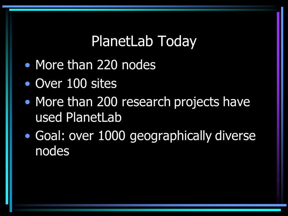 PlanetLab Today More than 220 nodes Over 100 sites More than 200 research projects have used PlanetLab Goal: over 1000 geographically diverse nodes