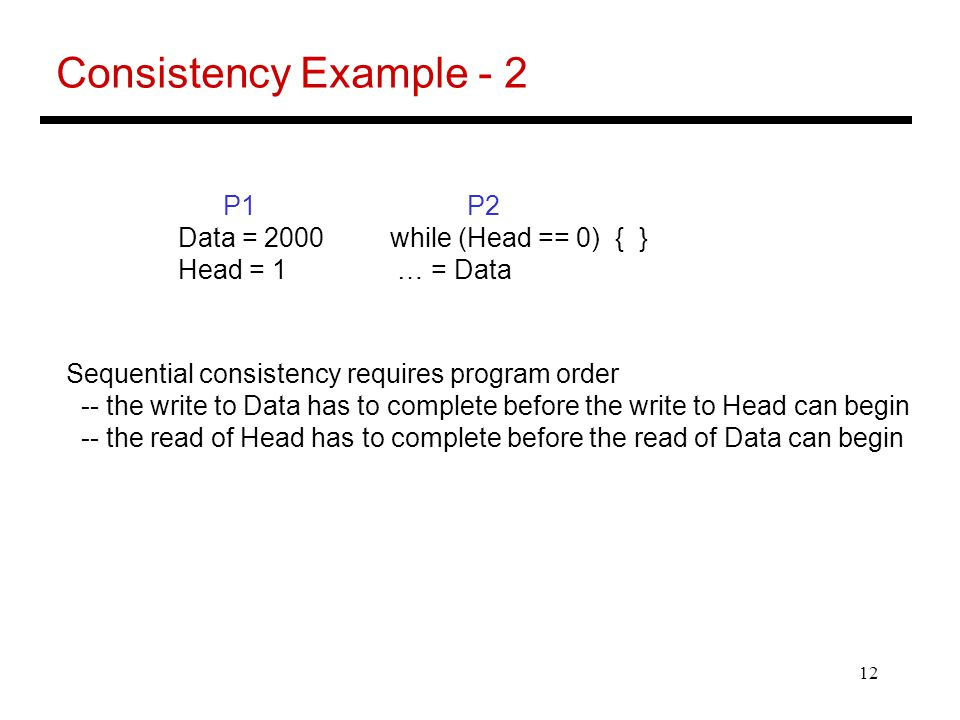 12 Consistency Example - 2 P1 P2 Data = 2000 while (Head == 0) { } Head = 1 … = Data Sequential consistency requires program order -- the write to Data has to complete before the write to Head can begin -- the read of Head has to complete before the read of Data can begin