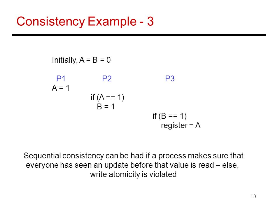 13 Consistency Example - 3 Initially, A = B = 0 P1 P2 P3 A = 1 if (A == 1) B = 1 if (B == 1) register = A Sequential consistency can be had if a process makes sure that everyone has seen an update before that value is read – else, write atomicity is violated