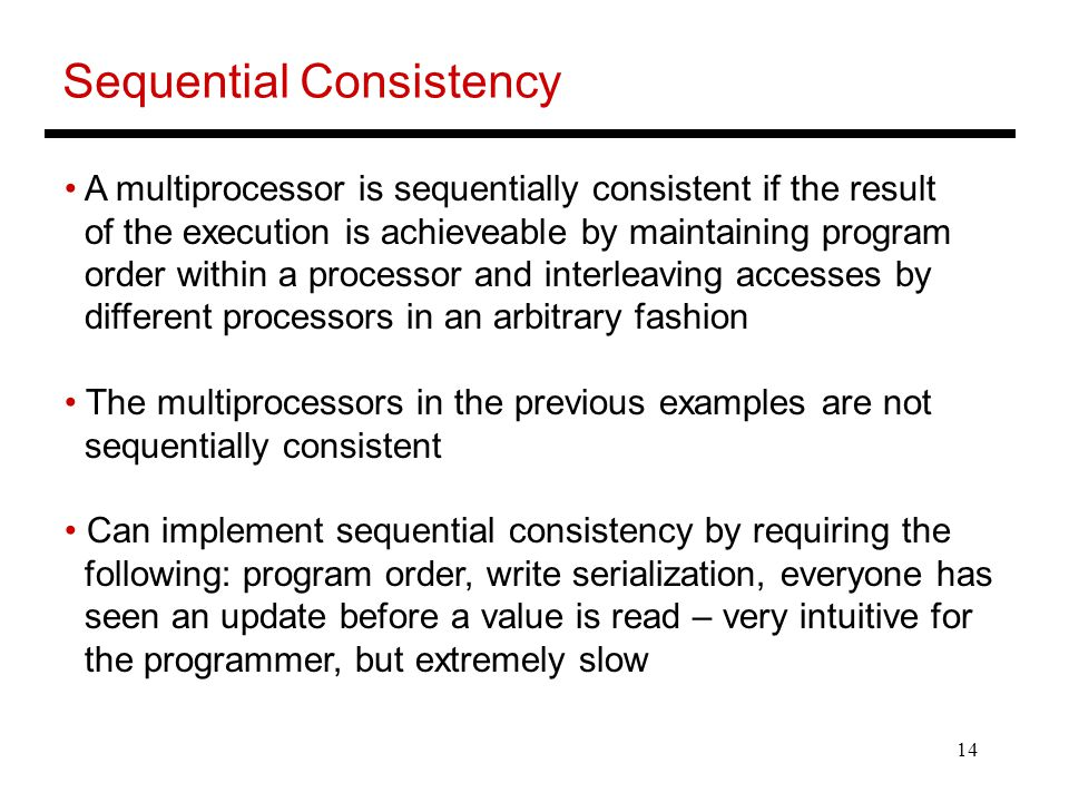 14 Sequential Consistency A multiprocessor is sequentially consistent if the result of the execution is achieveable by maintaining program order within a processor and interleaving accesses by different processors in an arbitrary fashion The multiprocessors in the previous examples are not sequentially consistent Can implement sequential consistency by requiring the following: program order, write serialization, everyone has seen an update before a value is read – very intuitive for the programmer, but extremely slow