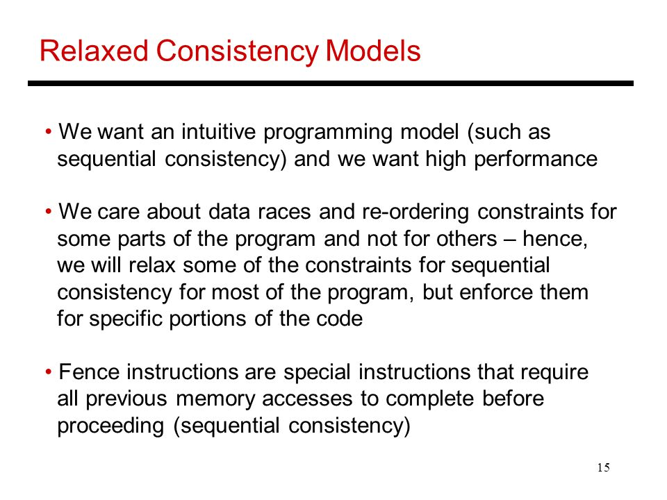 15 Relaxed Consistency Models We want an intuitive programming model (such as sequential consistency) and we want high performance We care about data races and re-ordering constraints for some parts of the program and not for others – hence, we will relax some of the constraints for sequential consistency for most of the program, but enforce them for specific portions of the code Fence instructions are special instructions that require all previous memory accesses to complete before proceeding (sequential consistency)