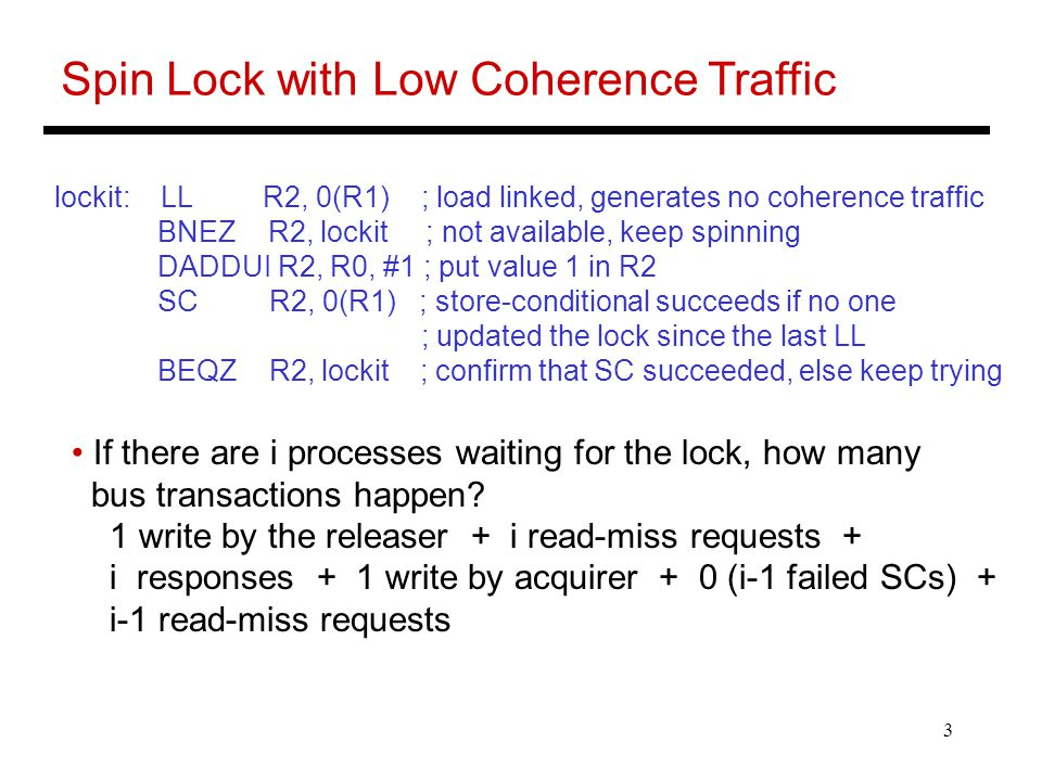 3 Spin Lock with Low Coherence Traffic lockit: LL R2, 0(R1) ; load linked, generates no coherence traffic BNEZ R2, lockit ; not available, keep spinning DADDUI R2, R0, #1 ; put value 1 in R2 SC R2, 0(R1) ; store-conditional succeeds if no one ; updated the lock since the last LL BEQZ R2, lockit ; confirm that SC succeeded, else keep trying If there are i processes waiting for the lock, how many bus transactions happen.