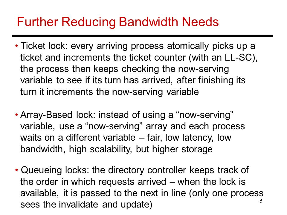5 Further Reducing Bandwidth Needs Ticket lock: every arriving process atomically picks up a ticket and increments the ticket counter (with an LL-SC), the process then keeps checking the now-serving variable to see if its turn has arrived, after finishing its turn it increments the now-serving variable Array-Based lock: instead of using a now-serving variable, use a now-serving array and each process waits on a different variable – fair, low latency, low bandwidth, high scalability, but higher storage Queueing locks: the directory controller keeps track of the order in which requests arrived – when the lock is available, it is passed to the next in line (only one process sees the invalidate and update)