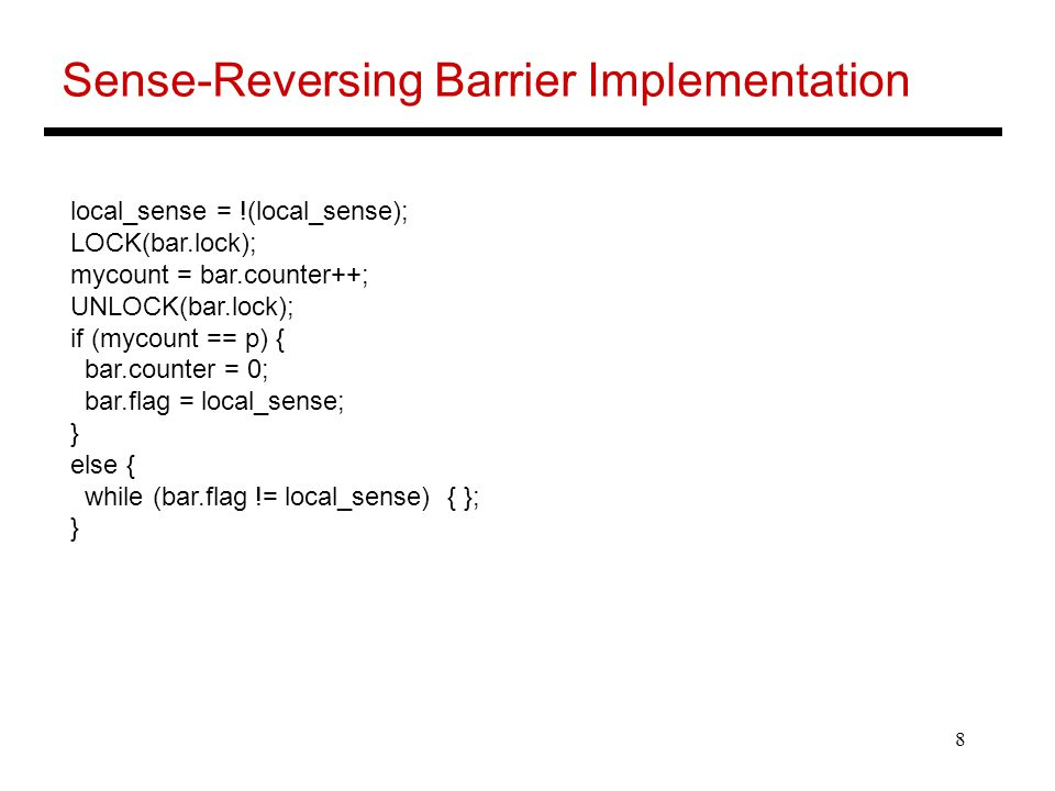 8 Sense-Reversing Barrier Implementation local_sense = !(local_sense); LOCK(bar.lock); mycount = bar.counter++; UNLOCK(bar.lock); if (mycount == p) { bar.counter = 0; bar.flag = local_sense; } else { while (bar.flag != local_sense) { }; }