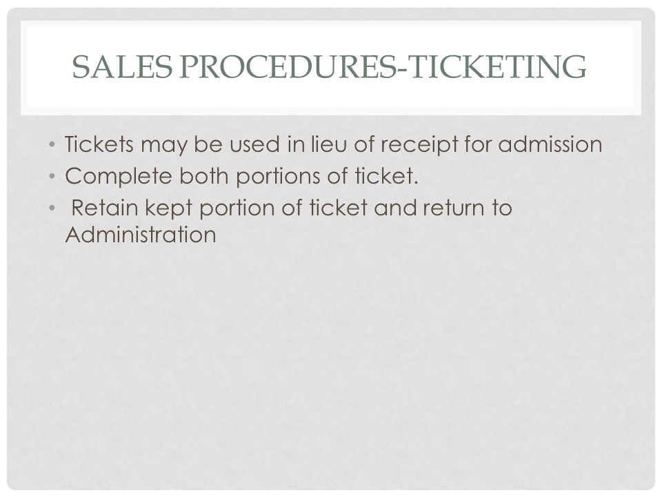 SALES PROCEDURES-TICKETING Tickets may be used in lieu of receipt for admission Complete both portions of ticket.