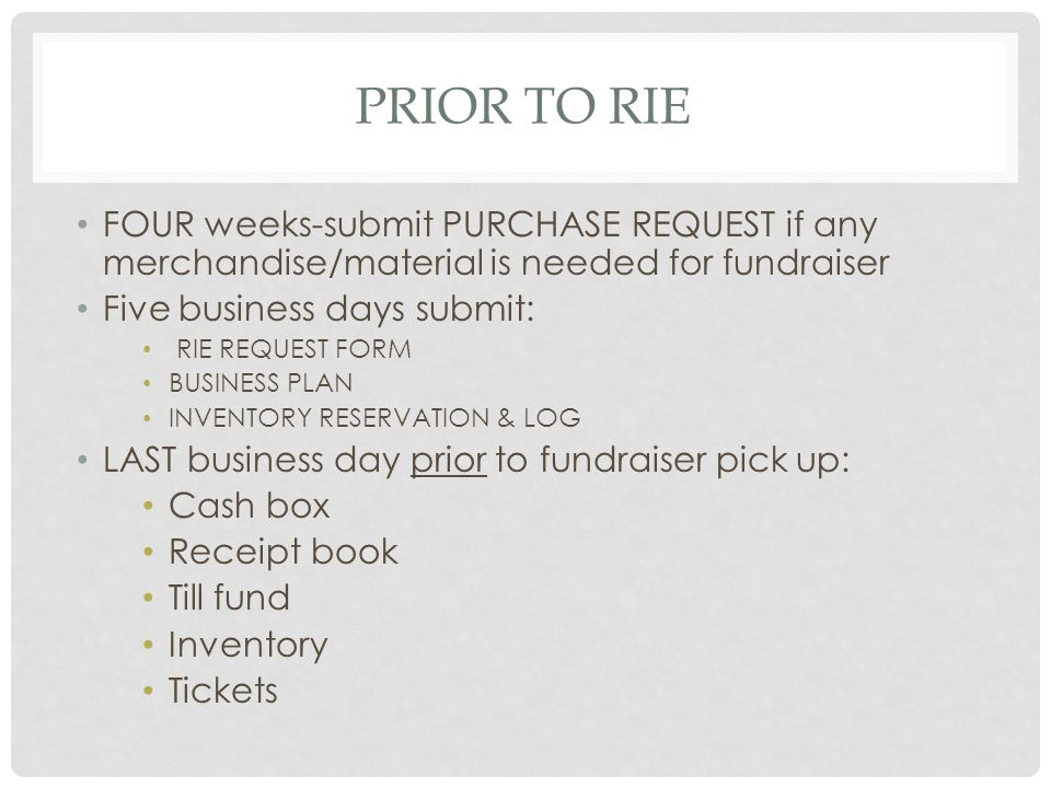 PRIOR TO RIE FOUR weeks-submit PURCHASE REQUEST if any merchandise/material is needed for fundraiser Five business days submit: RIE REQUEST FORM BUSINESS PLAN INVENTORY RESERVATION & LOG LAST business day prior to fundraiser pick up: Cash box Receipt book Till fund Inventory Tickets