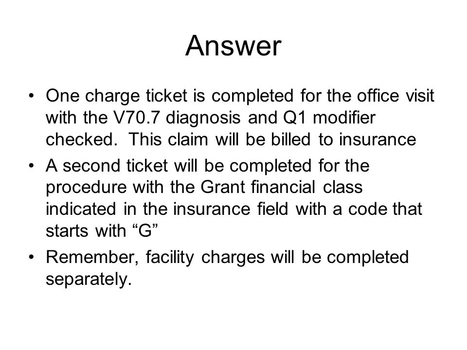 Answer One charge ticket is completed for the office visit with the V70.7 diagnosis and Q1 modifier checked.