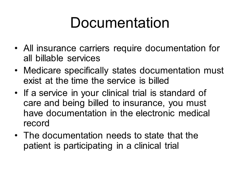 Documentation All insurance carriers require documentation for all billable services Medicare specifically states documentation must exist at the time the service is billed If a service in your clinical trial is standard of care and being billed to insurance, you must have documentation in the electronic medical record The documentation needs to state that the patient is participating in a clinical trial