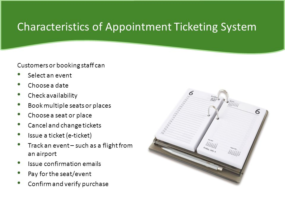 Characteristics of Appointment Ticketing System Customers or booking staff can Select an event Choose a date Check availability Book multiple seats or places Choose a seat or place Cancel and change tickets Issue a ticket (e-ticket) Track an event – such as a flight from an airport Issue confirmation  s Pay for the seat/event Confirm and verify purchase
