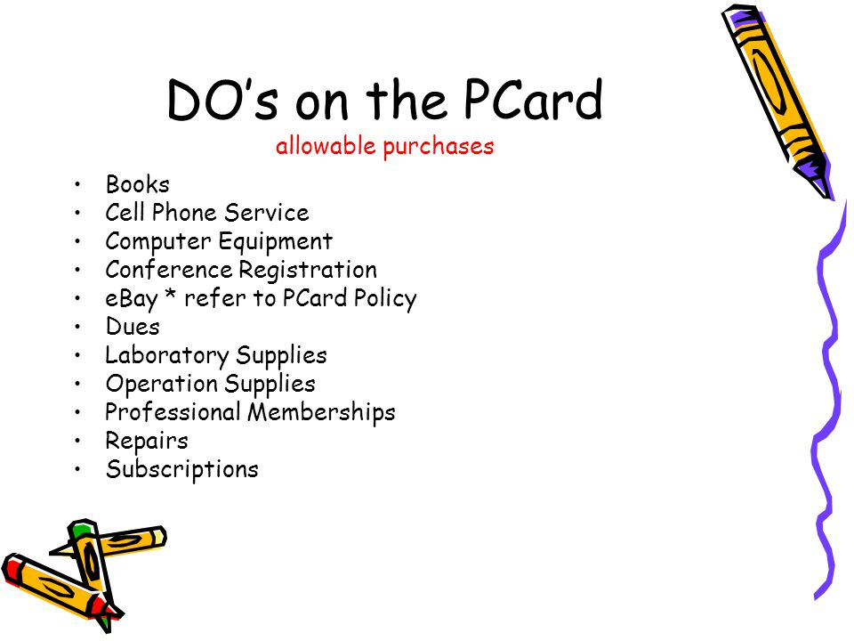 DOs on the PCard allowable purchases Books Cell Phone Service Computer Equipment Conference Registration eBay * refer to PCard Policy Dues Laboratory Supplies Operation Supplies Professional Memberships Repairs Subscriptions