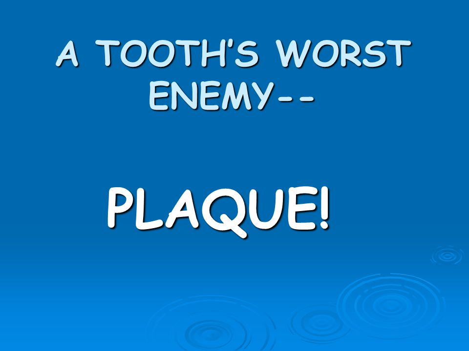 A TOOTHS WORST ENEMY-- PLAQUE!