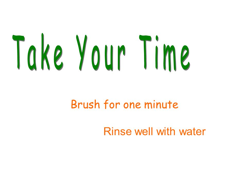 Brush for one minute Rinse well with water