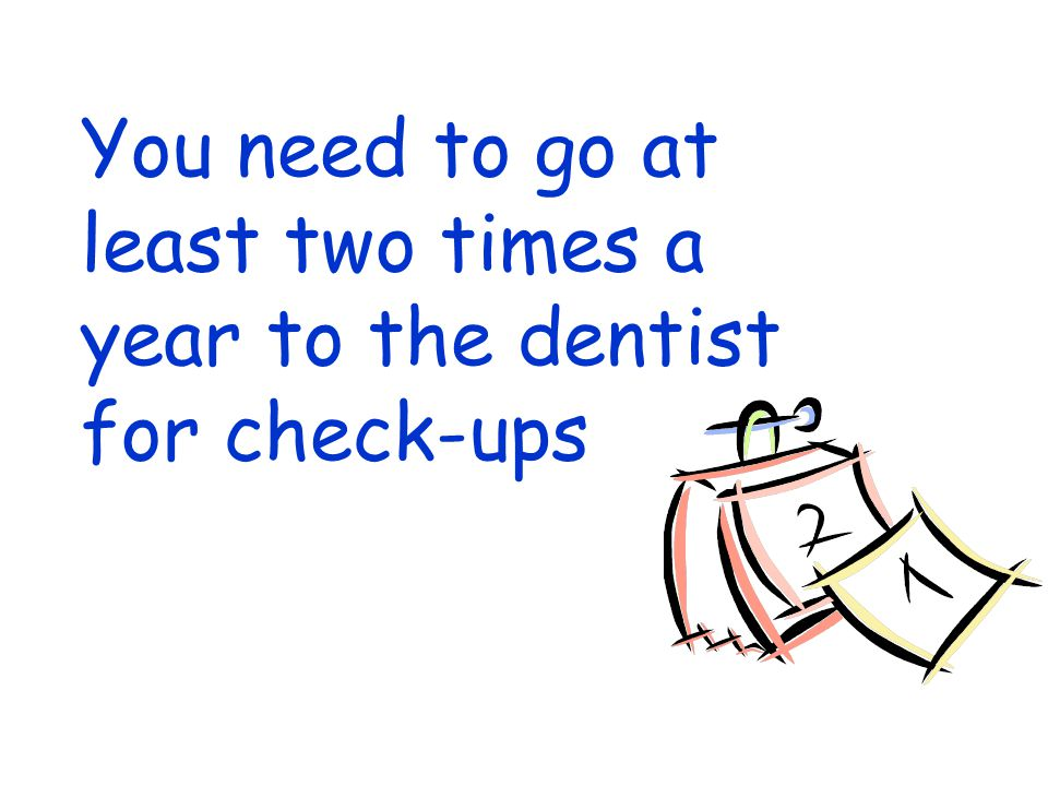 You need to go at least two times a year to the dentist for check-ups