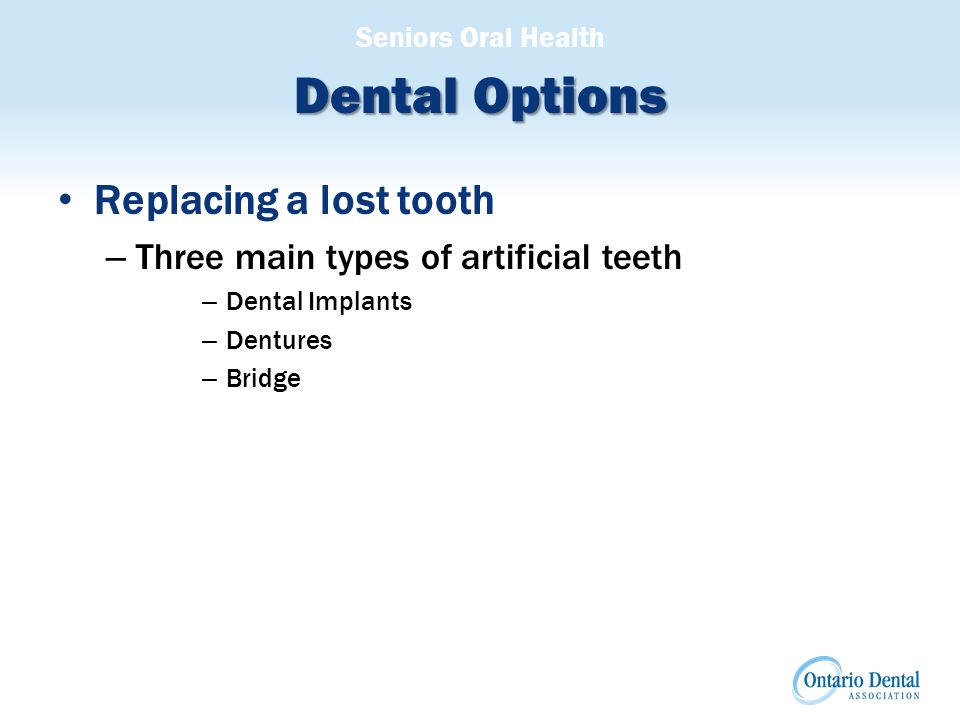 Seniors Oral Health Dental Options Replacing a lost tooth – Three main types of artificial teeth – Dental Implants – Dentures – Bridge