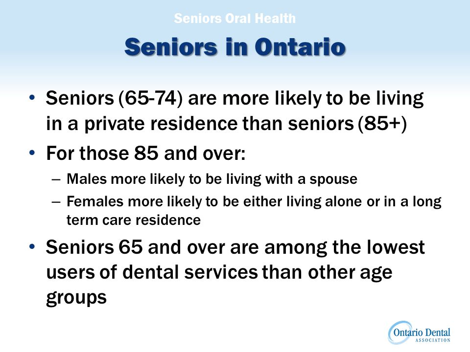 Seniors Oral Health Seniors in Ontario Seniors (65-74) are more likely to be living in a private residence than seniors (85+) For those 85 and over: – Males more likely to be living with a spouse – Females more likely to be either living alone or in a long term care residence Seniors 65 and over are among the lowest users of dental services than other age groups