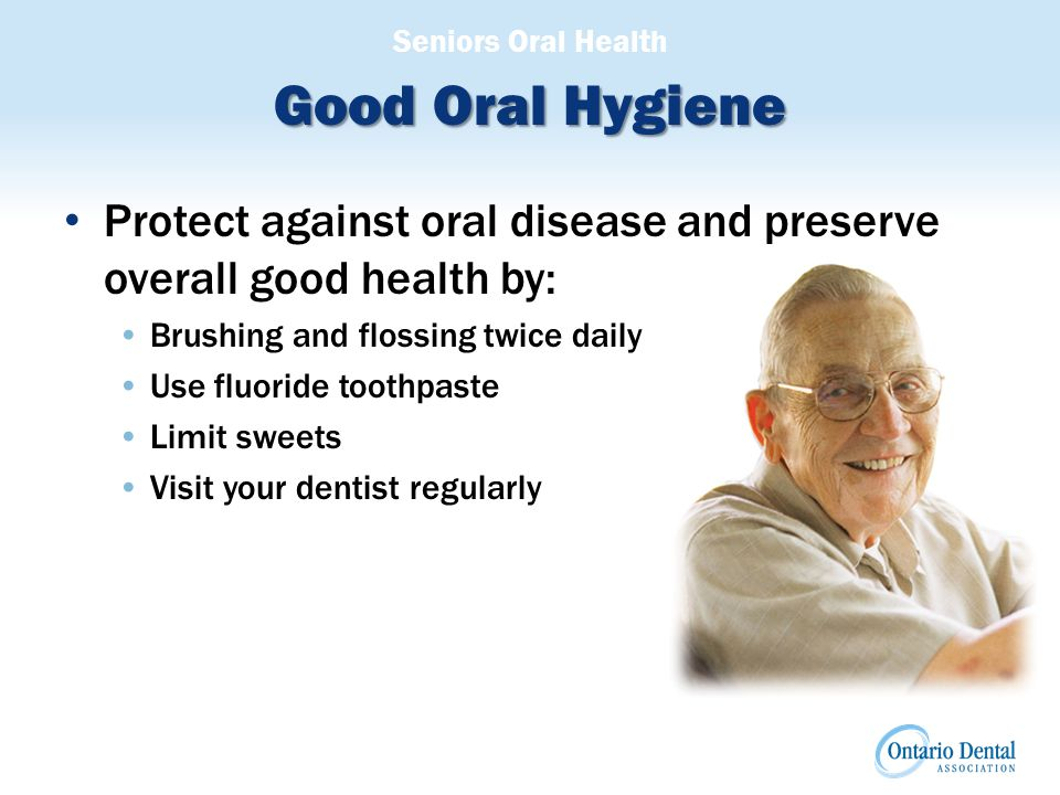 Seniors Oral Health Good Oral Hygiene Protect against oral disease and preserve overall good health by: Brushing and flossing twice daily Use fluoride toothpaste Limit sweets Visit your dentist regularly