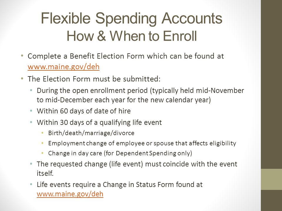 Flexible Spending Accounts How & When to Enroll Complete a Benefit Election Form which can be found at     The Election Form must be submitted: During the open enrollment period (typically held mid-November to mid-December each year for the new calendar year) Within 60 days of date of hire Within 30 days of a qualifying life event Birth/death/marriage/divorce Employment change of employee or spouse that affects eligibility Change in day care (for Dependent Spending only) The requested change (life event) must coincide with the event itself.