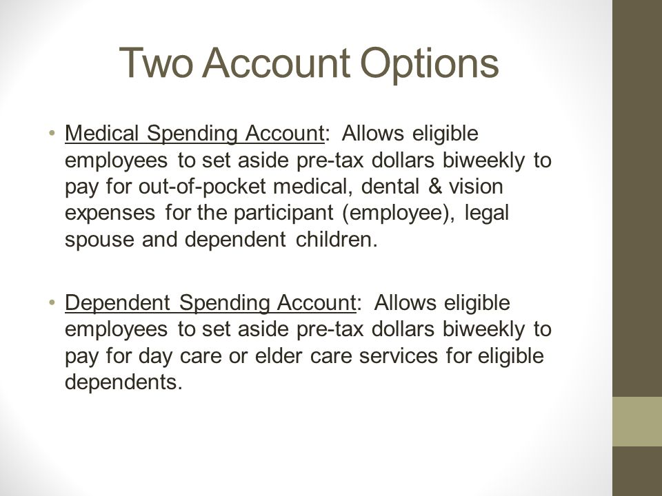 Two Account Options Medical Spending Account: Allows eligible employees to set aside pre-tax dollars biweekly to pay for out-of-pocket medical, dental & vision expenses for the participant (employee), legal spouse and dependent children.