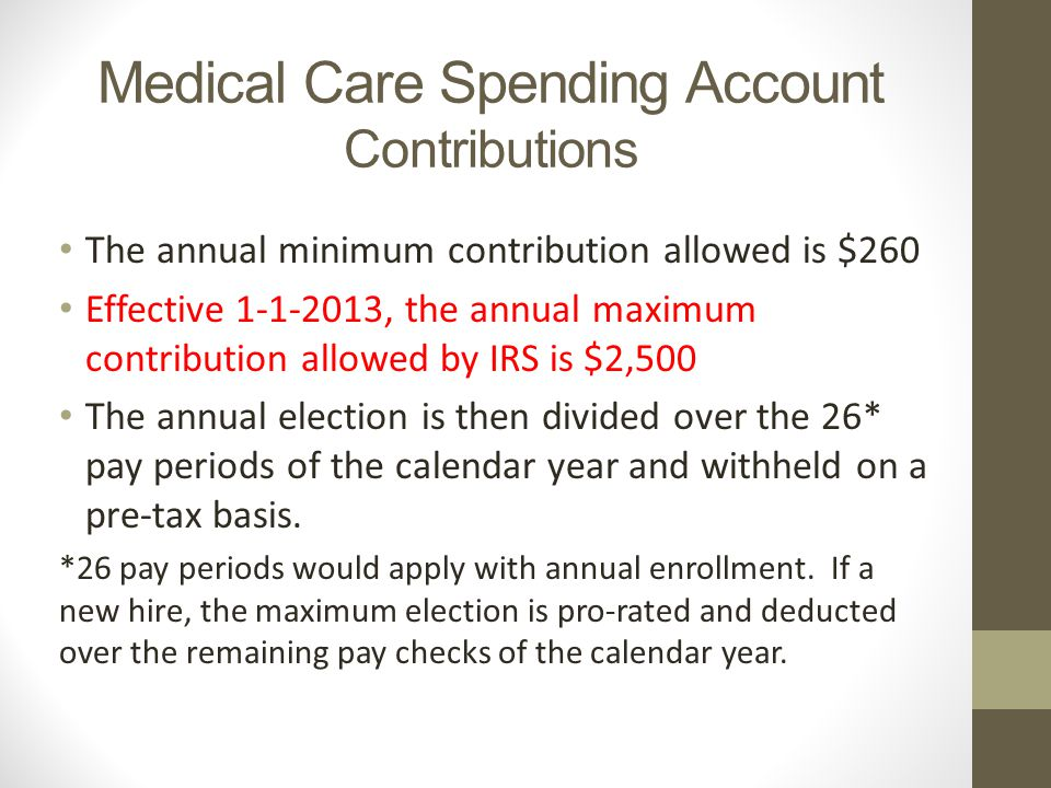 Medical Care Spending Account Contributions The annual minimum contribution allowed is $260 Effective , the annual maximum contribution allowed by IRS is $2,500 The annual election is then divided over the 26* pay periods of the calendar year and withheld on a pre-tax basis.