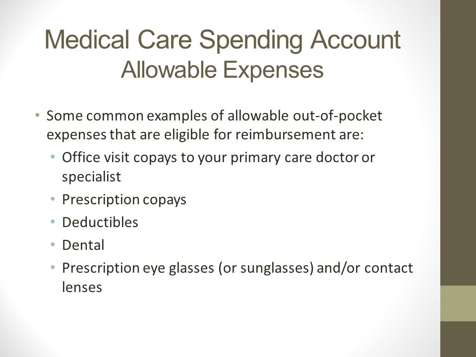 Medical Care Spending Account Allowable Expenses Some common examples of allowable out-of-pocket expenses that are eligible for reimbursement are: Office visit copays to your primary care doctor or specialist Prescription copays Deductibles Dental Prescription eye glasses (or sunglasses) and/or contact lenses