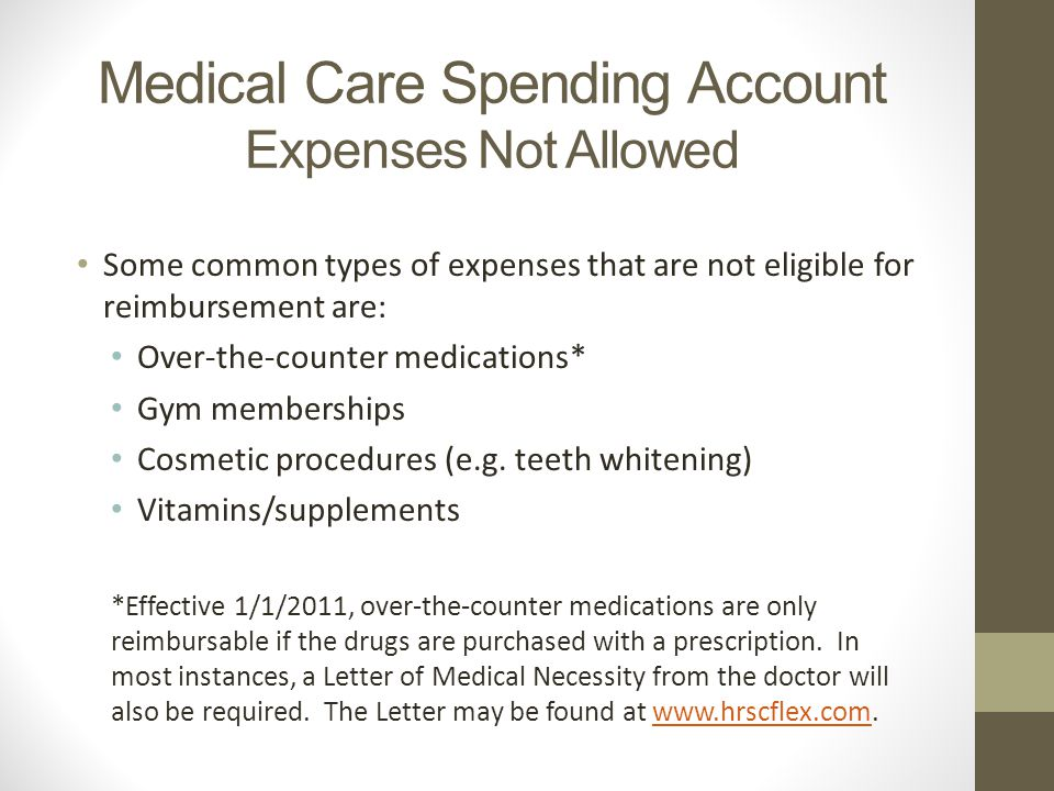 Medical Care Spending Account Expenses Not Allowed Some common types of expenses that are not eligible for reimbursement are: Over-the-counter medications* Gym memberships Cosmetic procedures (e.g.