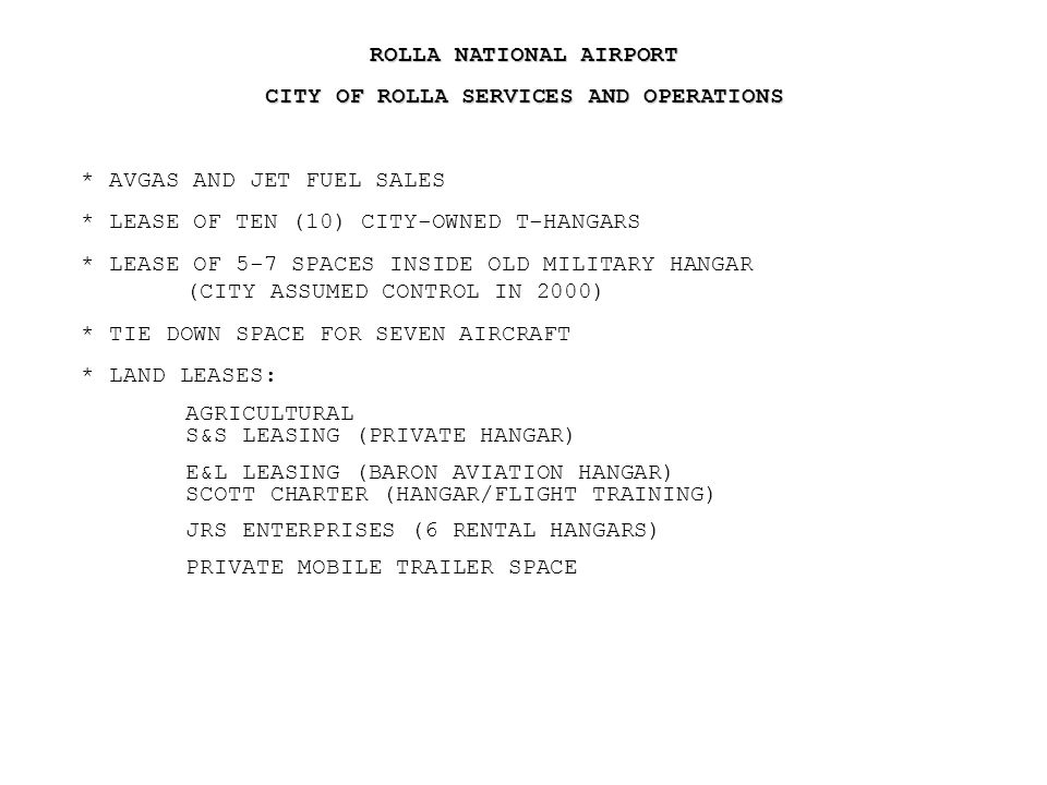ROLLA NATIONAL AIRPORT CITY OF ROLLA SERVICES AND OPERATIONS * AVGAS AND JET FUEL SALES * LEASE OF TEN (10) CITY-OWNED T-HANGARS * LEASE OF 5-7 SPACES INSIDE OLD MILITARY HANGAR (CITY ASSUMED CONTROL IN 2000) * TIE DOWN SPACE FOR SEVEN AIRCRAFT * LAND LEASES: AGRICULTURAL S&S LEASING (PRIVATE HANGAR) E&L LEASING (BARON AVIATION HANGAR) SCOTT CHARTER (HANGAR/FLIGHT TRAINING) JRS ENTERPRISES (6 RENTAL HANGARS) PRIVATE MOBILE TRAILER SPACE