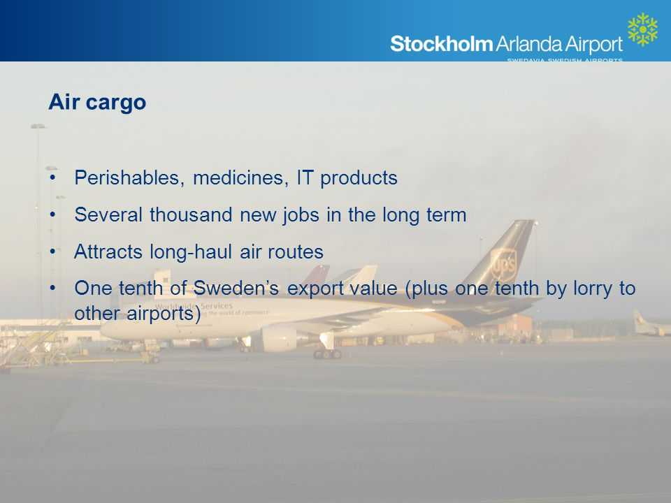 Air cargo Perishables, medicines, IT products Several thousand new jobs in the long term Attracts long-haul air routes One tenth of Swedens export value (plus one tenth by lorry to other airports)