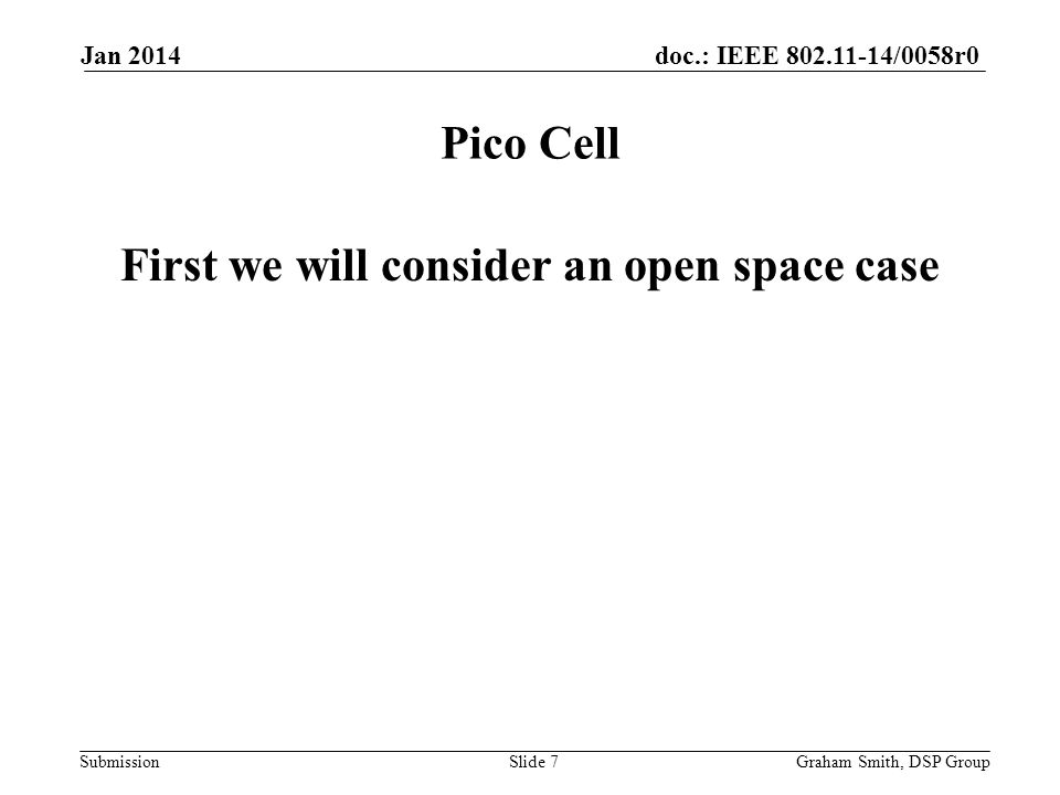 doc.: IEEE /0058r0 Submission First we will consider an open space case Pico Cell Jan 2014 Graham Smith, DSP GroupSlide 7