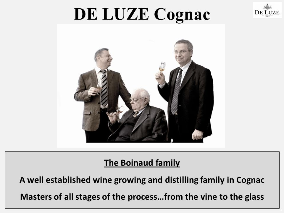 DE LUZE Cognac The Boinaud family A well established wine growing and distilling family in Cognac Masters of all stages of the process…from the vine to the glass