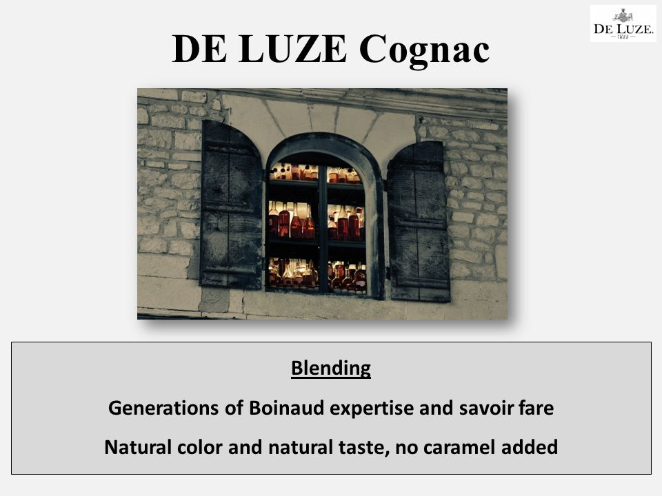 DE LUZE Cognac Blending Generations of Boinaud expertise and savoir fare Natural color and natural taste, no caramel added
