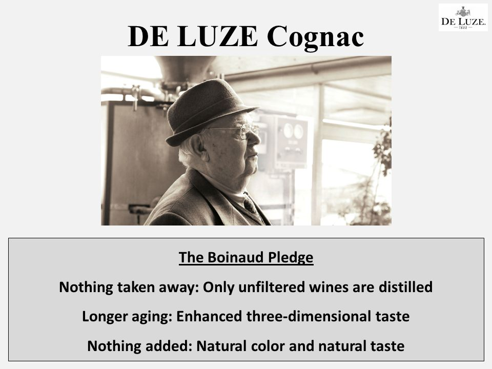 DE LUZE Cognac The Boinaud Pledge Nothing taken away: Only unfiltered wines are distilled Longer aging: Enhanced three-dimensional taste Nothing added: Natural color and natural taste