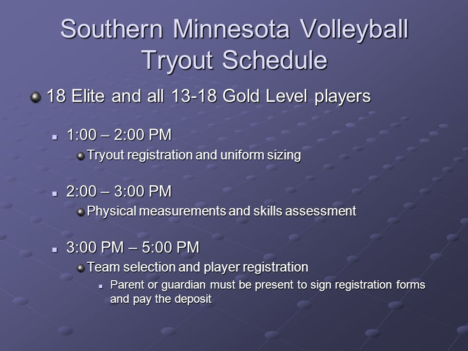 Southern Minnesota Volleyball Tryout Schedule 18 Elite and all Gold Level players 1:00 – 2:00 PM 1:00 – 2:00 PM Tryout registration and uniform sizing 2:00 – 3:00 PM 2:00 – 3:00 PM Physical measurements and skills assessment 3:00 PM – 5:00 PM 3:00 PM – 5:00 PM Team selection and player registration Parent or guardian must be present to sign registration forms and pay the deposit Parent or guardian must be present to sign registration forms and pay the deposit