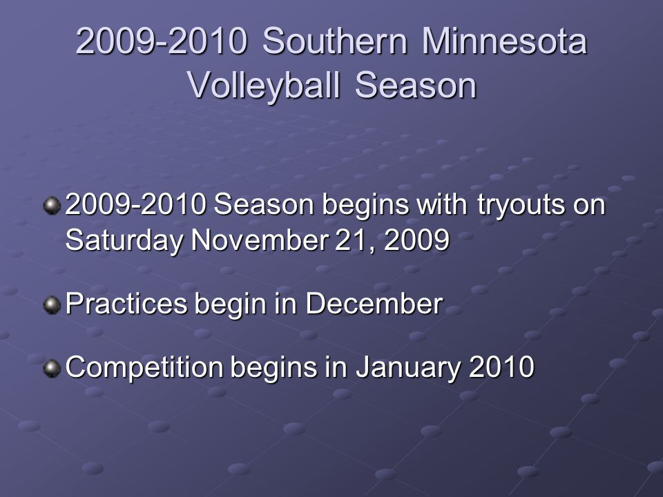 Southern Minnesota Volleyball Season Season begins with tryouts on Saturday November 21, 2009 Practices begin in December Competition begins in January 2010
