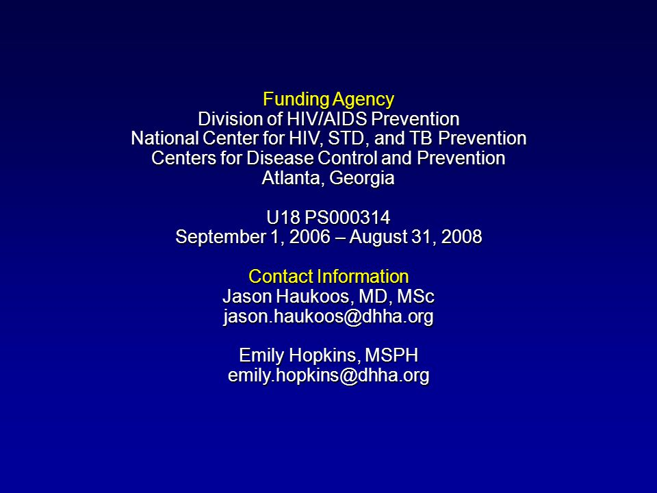 Funding Agency Division of HIV/AIDS Prevention National Center for HIV, STD, and TB Prevention Centers for Disease Control and Prevention Atlanta, Georgia U18 PS September 1, 2006 – August 31, 2008 Contact Information Jason Haukoos, MD, MSc Emily Hopkins, MSPH