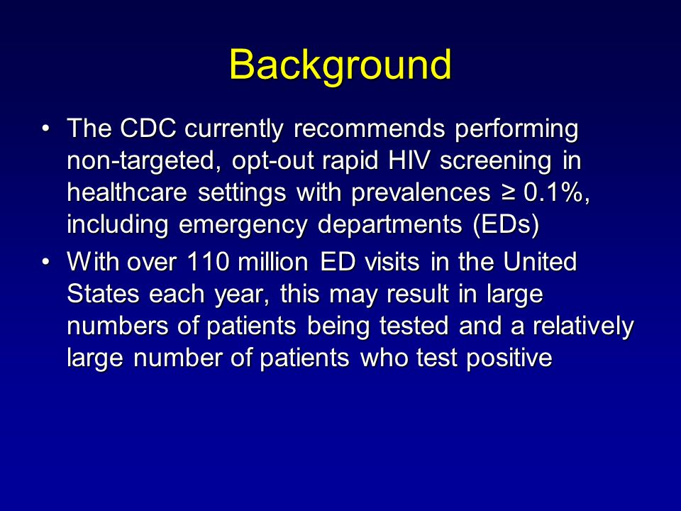 Background The CDC currently recommends performing non-targeted, opt-out rapid HIV screening in healthcare settings with prevalences 0.1%, including emergency departments (EDs)The CDC currently recommends performing non-targeted, opt-out rapid HIV screening in healthcare settings with prevalences 0.1%, including emergency departments (EDs) With over 110 million ED visits in the United States each year, this may result in large numbers of patients being tested and a relatively large number of patients who test positiveWith over 110 million ED visits in the United States each year, this may result in large numbers of patients being tested and a relatively large number of patients who test positive