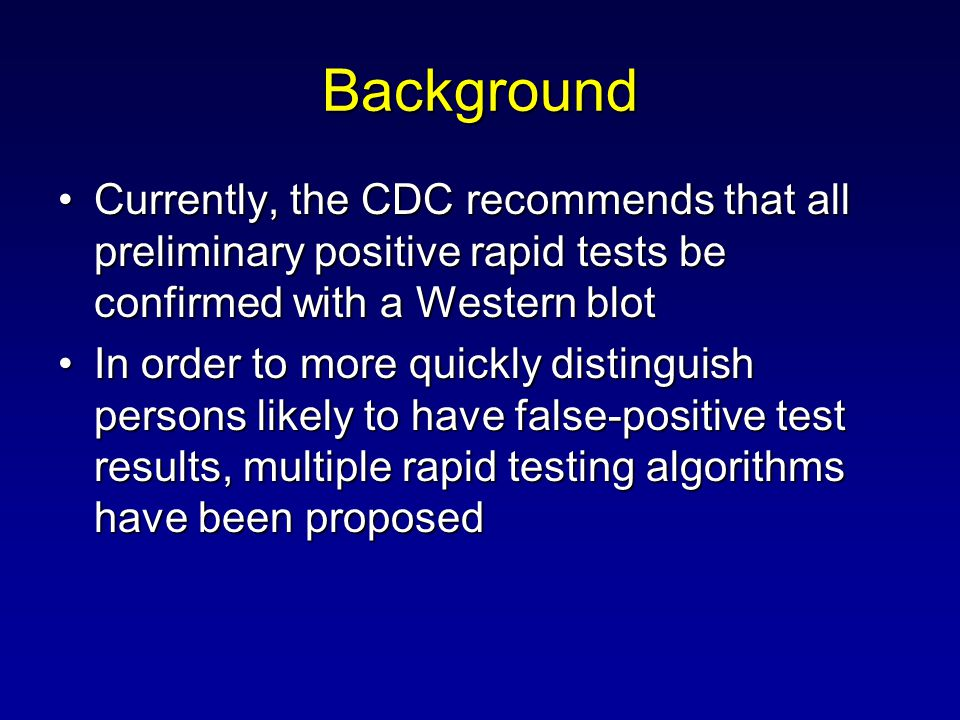 Background Currently, the CDC recommends that all preliminary positive rapid tests be confirmed with a Western blotCurrently, the CDC recommends that all preliminary positive rapid tests be confirmed with a Western blot In order to more quickly distinguish persons likely to have false-positive test results, multiple rapid testing algorithms have been proposedIn order to more quickly distinguish persons likely to have false-positive test results, multiple rapid testing algorithms have been proposed