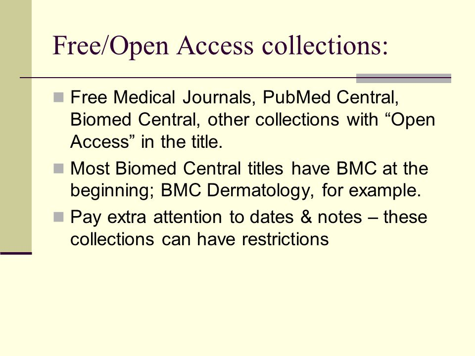 Free/Open Access collections: Free Medical Journals, PubMed Central, Biomed Central, other collections with Open Access in the title.