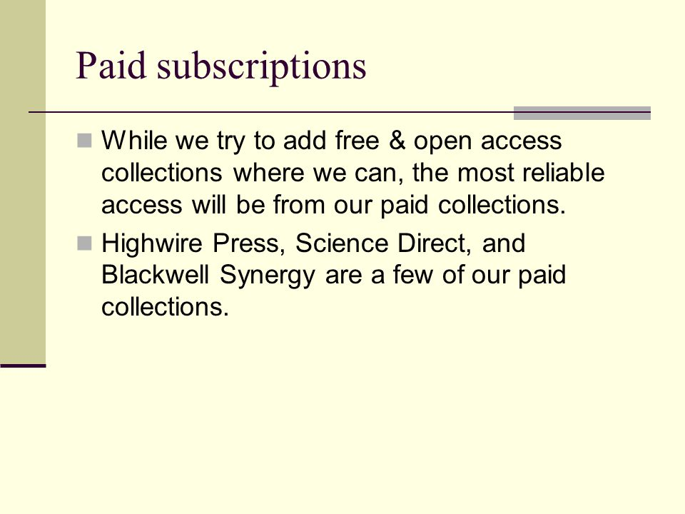 Paid subscriptions While we try to add free & open access collections where we can, the most reliable access will be from our paid collections.