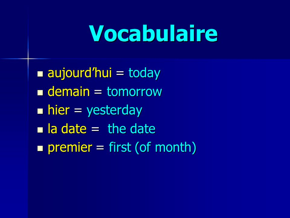 Vocabulaire aujourdhui = today aujourdhui = today demain = tomorrow demain = tomorrow hier = yesterday hier = yesterday la date = the date la date = the date premier = first (of month) premier = first (of month)