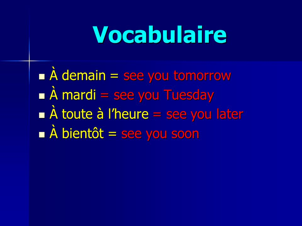 Vocabulaire À demain = see you tomorrow À demain = see you tomorrow À mardi = see you Tuesday À mardi = see you Tuesday À toute à lheure = see you later À toute à lheure = see you later À bientôt = see you soon À bientôt = see you soon