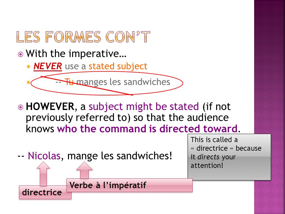 With the imperative… NEVER use a stated subject -- Tu manges les sandwiches HOWEVER, a subject might be stated (if not previously referred to) so that the audience knows who the command is directed toward.
