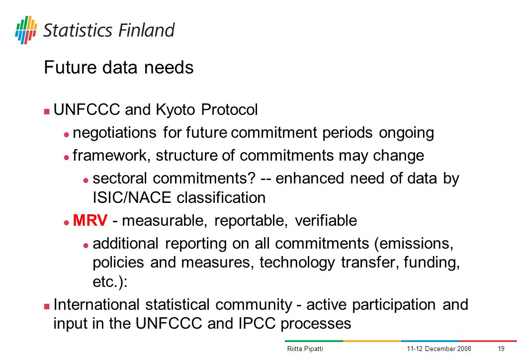 11-12 December Riitta Pipatti Future data needs UNFCCC and Kyoto Protocol negotiations for future commitment periods ongoing framework, structure of commitments may change sectoral commitments.