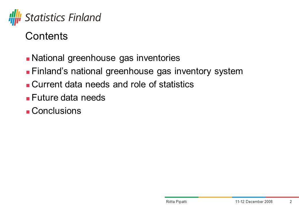 11-12 December 20082Riitta Pipatti Contents National greenhouse gas inventories Finlands national greenhouse gas inventory system Current data needs and role of statistics Future data needs Conclusions