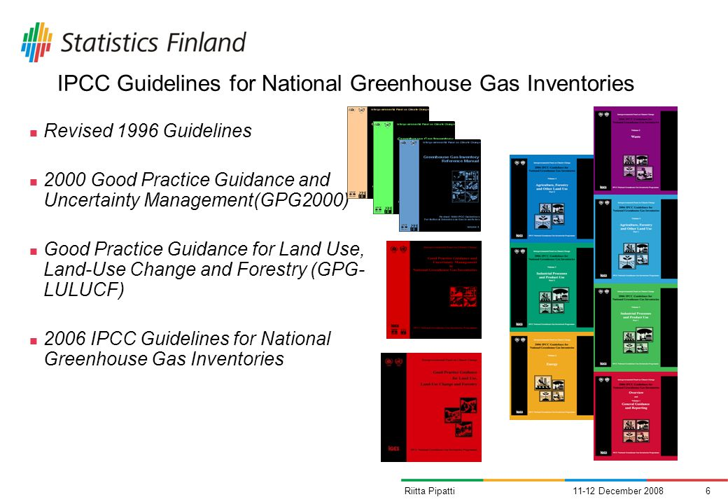 11-12 December 20086Riitta Pipatti IPCC Guidelines for National Greenhouse Gas Inventories Revised 1996 Guidelines 2000 Good Practice Guidance and Uncertainty Management(GPG2000) Good Practice Guidance for Land Use, Land-Use Change and Forestry (GPG- LULUCF) 2006 IPCC Guidelines for National Greenhouse Gas Inventories