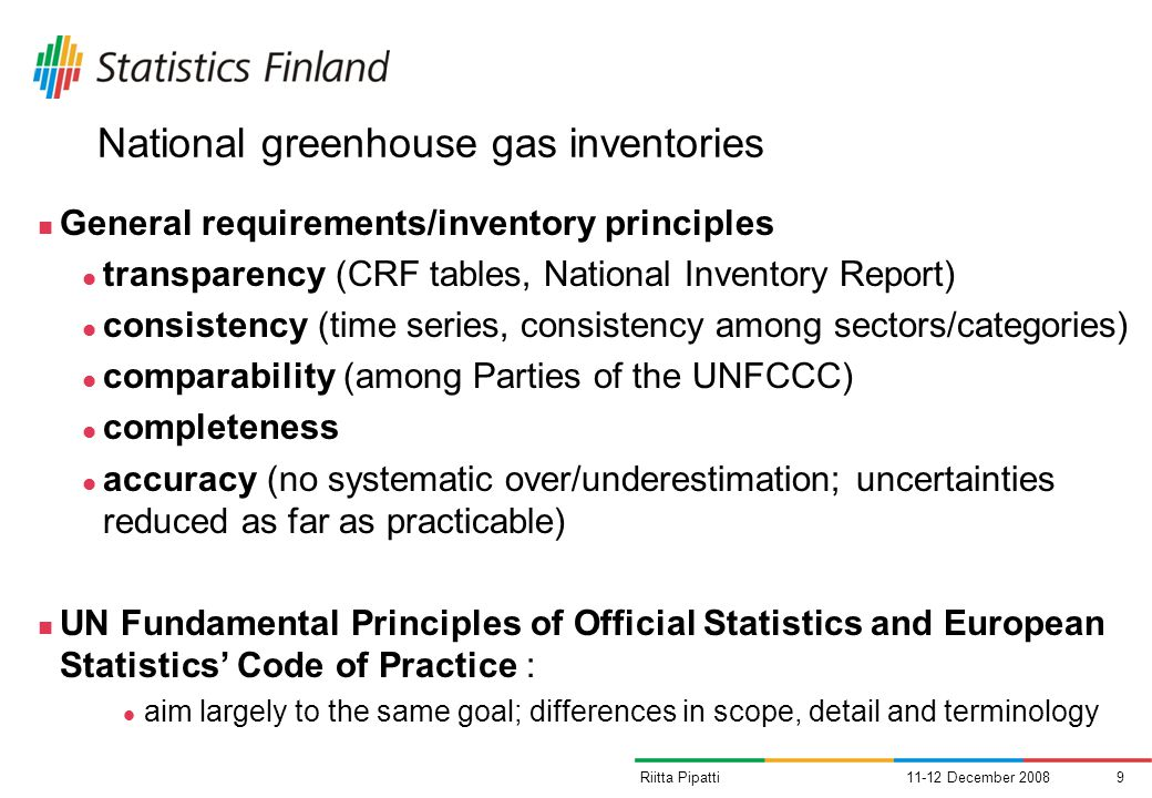 11-12 December 20089Riitta Pipatti National greenhouse gas inventories General requirements/inventory principles transparency (CRF tables, National Inventory Report) consistency (time series, consistency among sectors/categories) comparability (among Parties of the UNFCCC) completeness accuracy (no systematic over/underestimation; uncertainties reduced as far as practicable) UN Fundamental Principles of Official Statistics and European Statistics Code of Practice : aim largely to the same goal; differences in scope, detail and terminology