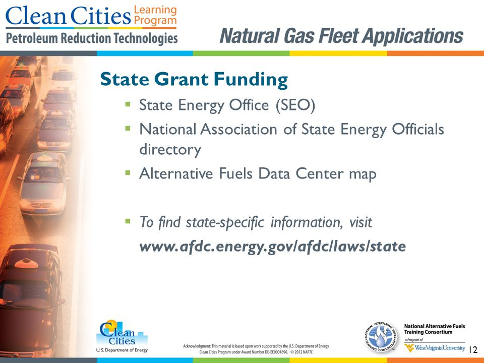 12 State Grant Funding State Energy Office (SEO) National Association of State Energy Officials directory Alternative Fuels Data Center map To find state-specific information, visit